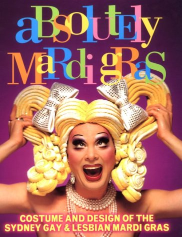 Absolutely Mardi Gras: Costume and Design of the Sydney Gay and Lesbian Mardi (Mardis Kostüme Gras)