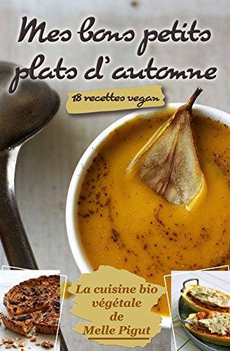 Mes Bons Petits Plats d'Automne: 18 recettes vegan (La Cuisine Bio Végétale de Melle Pigut t. 4) par Melle Pigut