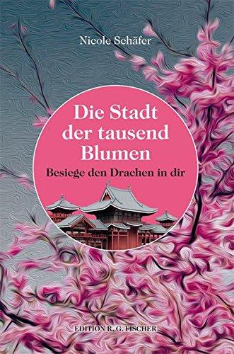 Die Stadt der tausend Blumen: Besiege den Drachen in dir (EDITION R.G. FISCHER / EDITION R.G. FISCHER)