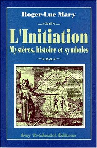 L'initiation : Ses différents aspects, son histoire secrète, sa dimension transhistorique, son rapport exact avec la Franc-maçonnerie, sa répercussion le monde, son authenticité et ses déviations