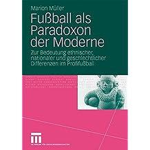 Fußball Als Paradoxon Der Moderne: Zur Bedeutung ethnischer, nationaler und geschlechtlicher Differenzen im Profifußball (German Edition)