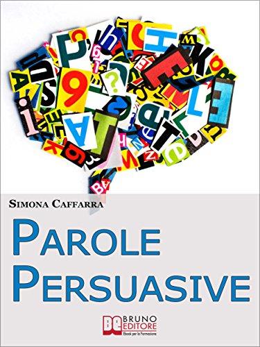 Parole Persuasive. Come Gestire Parole e Frasi per Comunicare in ...