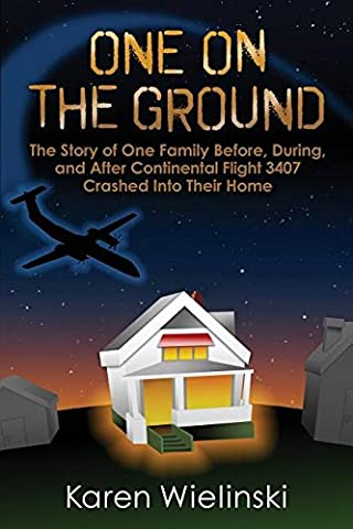 One on the Ground: The Story of One Family Before, During, and After Continental Flight 3407 Crashed Into Their