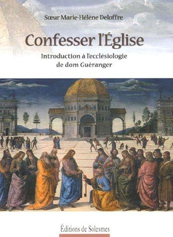 Confesser l'Eglise : Introduction  l'ecclsiologie de dom Guranger