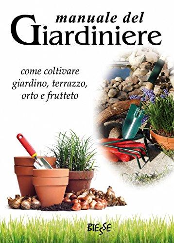 manuale del giardiniere: come coltivare giardino, terrazzo, orto e frutteto (biesse)