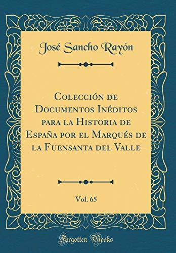 Colección de Documentos Inéditos para la Historia de España por el Marqués de la Fuensanta del Valle, Vol. 65 (Classic Reprint) por José Sancho Rayón