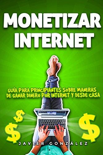 Monetizar internet: Guía para principiantes sobre maneras de ganar dinero online y desde casa (Educación Financiera...