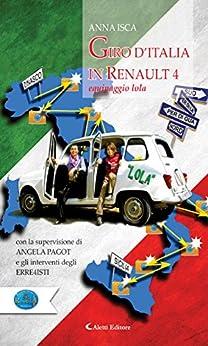 Giro d'Italia in Renault 4 Equipaggio Lola: Con la supervisione di Angela Pagot  e gli interventi degli erre4isti par [Isca, Anna]