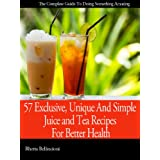 57 Exclusive, Unique And Simple Juice and Tea Recipes For Better Health Revealed (English Edition)