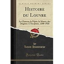 Histoire Du Louvre: Le Chateau, Le Palais, Le Musee, Des Origines a Nos Jours, 1200-1928 (Classic Reprint)