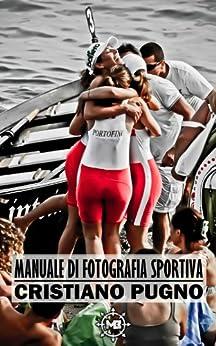 Manuale di Fotografia Sportiva: Le basi per il fotografo di sport di [Pugno, Cristiano]