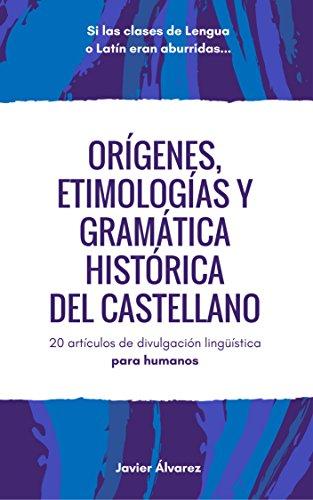 Orígenes, etimologías y gramática histórica del castellano: 20 artículos de divulgación lingüística para humanos