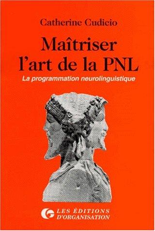 MAITRISER L'ART DE LA PNL. La programmation neurolinguistique