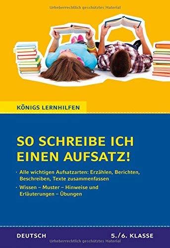 So schreibe ich einen Aufsatz! Deutsch 5./6. Klasse.: Wissen - Muster - Hinweise und Erläuterungen - Übungen (Königs Lernhilfen)