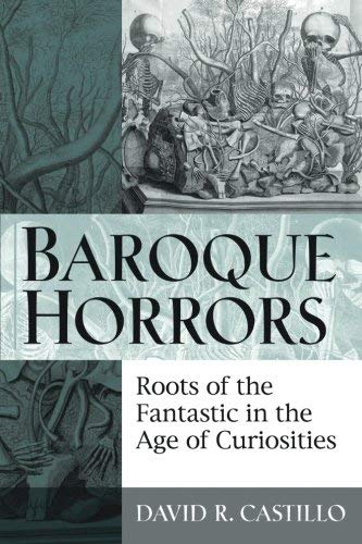 Baroque Horrors: Roots of the Fantastic in the Age of Curiosities by David Castillo (2011-12-27)