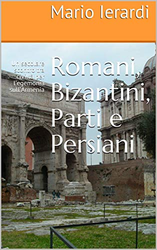 Romani, Bizantini, Parti e Persiani: Un secolare scontro tra civiltà per l'egemonia sull'Armenia di [Ierardi, Mario]
