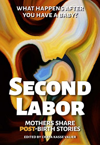SECOND LABOR: Mothers Share POST-Birth Stories: Twenty-Four Mothers Share the Truth About Life After Birth and Caring for a Newborn (English Edition)