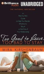 Too Good to Leave, Too Bad to Stay: A Step-by-Step Guide to Help You Decide Whether to Stay In or Get Out of Your Relationship by Mira Kirshenbaum (2010-02-09)