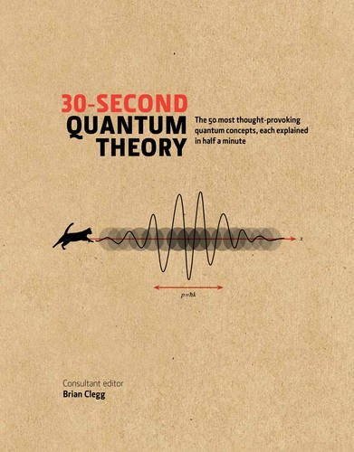 30-second Quantum Theory: The 50 most thought-provoking quantum concepts, each explained in half a minute by Brian;Ball, Philip;Clifford, Leon;Close, Frank;Hebden, Sophie;Hellemans, Alexander;Holgate, Sharon Ann;May, Andrew Clegg (2014-11-09)