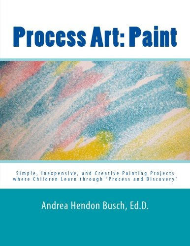 Process Art: Paint: Simple, Inexpensive, and Creative Painting Projects where Children Learn through