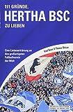 111 Gründe, Hertha BSC zu lieben: Eine Liebeserklärung an den großartigsten Fußballverein der Welt