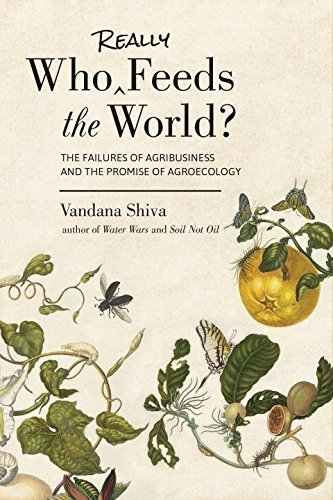 Who Really Feeds the World?: The Failures of Agribusiness and the Promise of Agroecology by Vandana Shiva (2016-06-28)