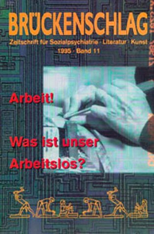 Brückenschlag. Zeitschrift für Sozialpsychiatrie, Literatur, Kunst / Arbeit! Was ist unser Arbeitslos?