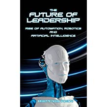 The Future of Leadership: Rise of Automation, Robotics and Artificial Intelligence (English Edition)
