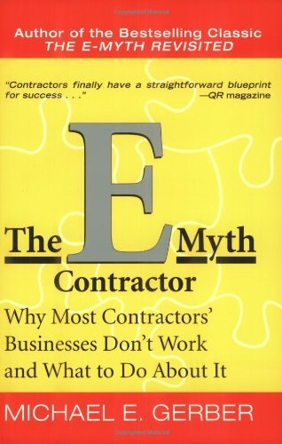 The E-Myth Contractor: Why Most Contractors' Businesses Don't Work and What to Do About It: Written by Michael E. Gerber, 2006 Edition, (Reprint) Publisher: HarperBusiness [Paperback]