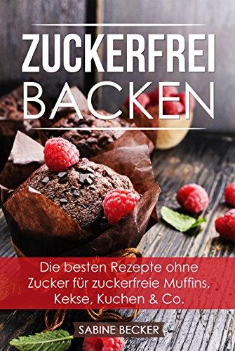 Zuckerfrei backen: Die besten Rezepte ohne Zucker für zuckerfreie Muffins, Kekse, Kuchen & Co. – Zuckerfrei leben Backbuch
