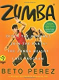 Zumba: Ditch the Workout, Join the Party! The Zumba Weight Loss Program by Beto Perez (2009-09-10)