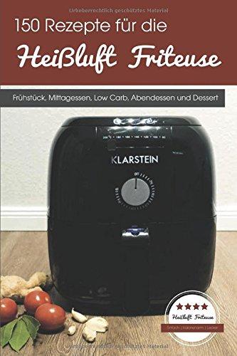 150 Rezepte für die Heißluft Friteuse: Frühstück, Mittagessen, Low Carb, Abendessen und Dessert (Friteuse Rezepte)