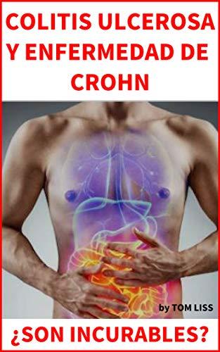 COLITIS ULCEROSA Y ENFERMEDAD DE CROHN: ¿Son realmente incurables? Cómo tratar la colitis ulcerosa y la enfermedad de Crohn, Todos los estudios se encuentran en el interior del libro por Tom Liss