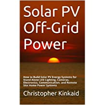 Solar PV Off-Grid Power: How to Build Solar PV Energy Systems for Stand Alone LED Lighting, Cameras, Electronics, Communication, and Remote Site Home Power Systems (English Edition)