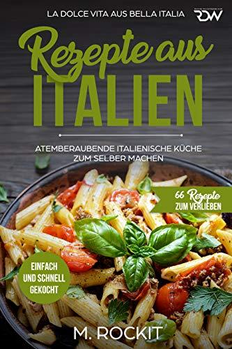REZEPTE AUS ITALIEN, ATEMBERAUBENDE ITALIENISCHE KÜCHE ZUM SELBER MACHEN,:  EINFACH UND SCHNELL GEKOCHT, LA DOLCE VITA AUS BELLA ITALIA. (66 REZEPTE ...