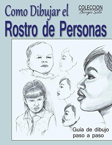 Como Dibujar el Rostro de las Personas: Tecnicas de dibujo paso a paso: Volume 10 (Coleccion Borges Soto)