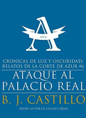 Ataque al Palacio Real (Crónicas de Luz y Oscuridad: Relatos de la Corte de Azur nº 6) por B.J. Castillo