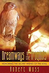 Dreamways of the Iroquois: Honouring the Secret Wishes of the Soul