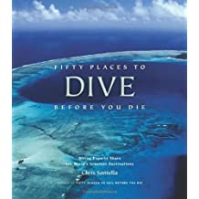 Fifty Places to Dive Before You Die: Diving Experts Share the World's Greatest Destinations by Santella, Chris (2008) Hardcover