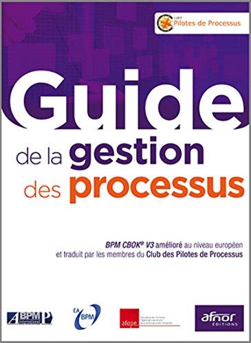 Guide de la gestion des processus: BPM CBOK® V3 amélioré au niveau européen et traduit par les membres du Club des Pilotes de Processus. Relookage. par Club des pilotes de processus