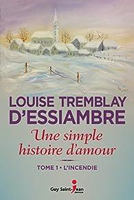 Une simple histoire d'amour, tome 1 : L'incendie par Louise Tremblay-d'Essiambre