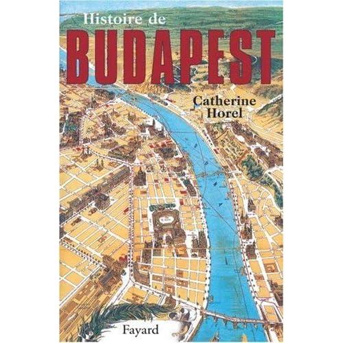 Histoire de Budapest (Histoire des grandes villes du monde) (French Edition) by Catherine Horel(1905-06-21)