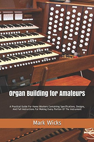 Organ Building for Amateurs: A Practical Guide For Home Workers Containing Specifications, Designs, And Full Instructions For Making Every Portion Of The Instrument (And Organ Design Building)