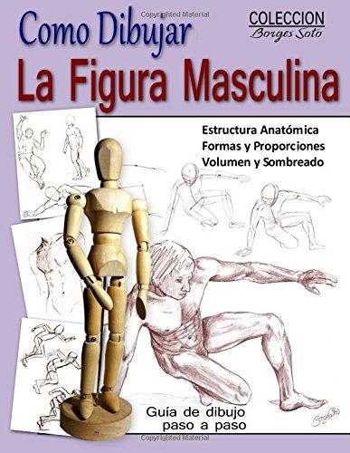 Como Dibujar la Figura Masculina/Anatomia Humana: Tecnicas para dibujar paso a paso: Volume 12 (Coleccion Borges Soto) por Roland Borges Soto