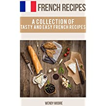 French Recipes - A Collection of Tasty and Easy French Recipes (French Cookbook, Paris Recipes, French Recipes, French Cuisine,Healthy French Recipes) (English Edition)
