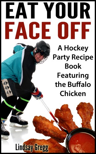 Eat Your Face Off: A Hockey Party Recipe Book Featuring the Buffalo Chicken (English Edition) -