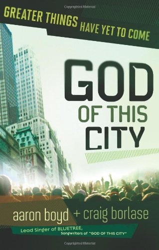 God Of This City: Greater Things Have Yet to Come by Aaron Boyd (2010-03-10)
