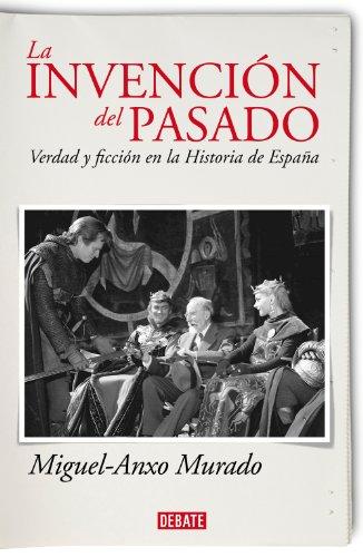 La invención del pasado: Verdad y ficción en la Historia de España por Miguel-Anxo Murado