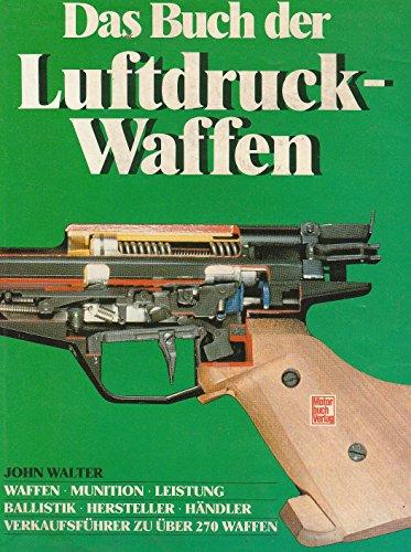 Das Buch der Luftdruckwaffen: Waffen, Munition, Leistung /Ballistik, Hersteller, Händler /Verkaufsführer zu über 270 Waffen