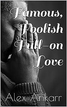 Famous, Foolish Full-on Love (Film Stars, Broken Hearts Book 2) by [Ankarr, Alex]